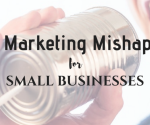 5 Marketing Mishaps for Small Businesses