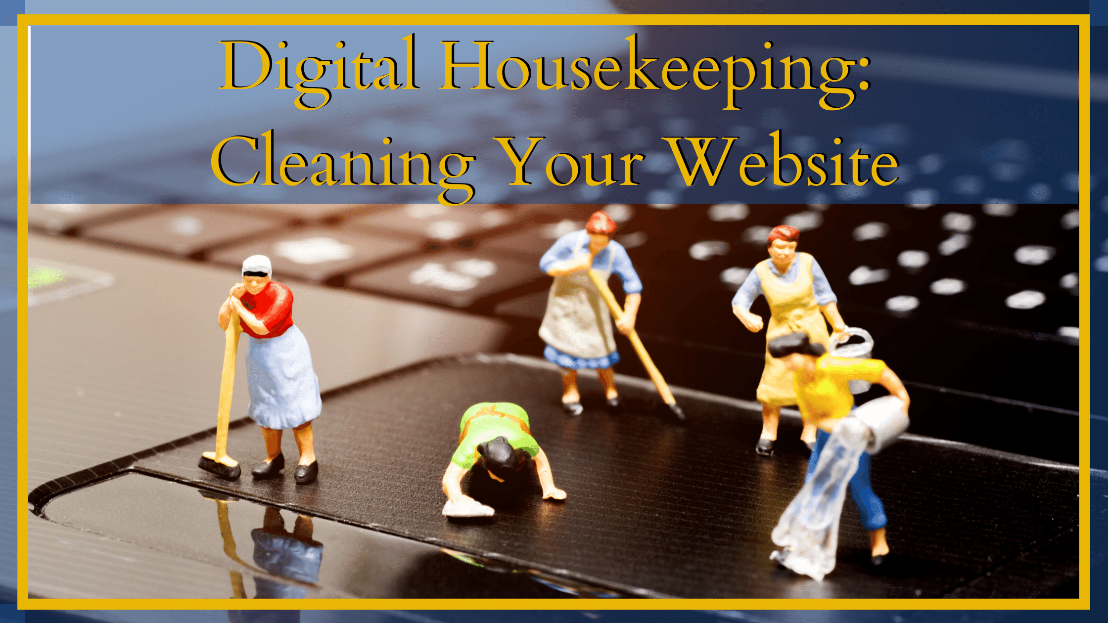 Digital Housekeeping and why it's important to update your website regularly.